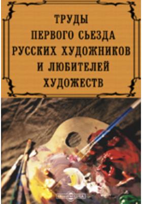 Труды первого съезда русских художников и любителей художеств, созванного по поводу дарования галереи П. и С. Третьяковых городу Москве
