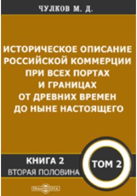 Историческое описание Российской коммерции : при всех портах и границах от древних времен до ныне настоящего. Т. 2, Кн. 1. Половина 2