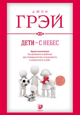 Дети – с небес : уроки воспитания. Как развивать в ребенке дух сотрудничества, отзывчивость и уверенность в себе: научно-популярное издание