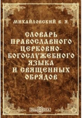 Словарь православного церковно-богослужебного языка и священных обрядов: словарь
