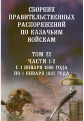 Сборник правительственных распоряжений по казачьим войскам. Т. 22, Ч. 1-2. С 1 января 1886 года по 1 января 1887 года