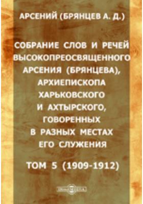 Собрание слов и речей высокопреосвященного Арсения (Брянцева), архиепископа Харьковского и Ахтырского, говоренных в разных местах его служения. Т. 5 (1909-1912)