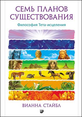 Семь планов существования : философия Тета-исцеления: научно-популярное издание