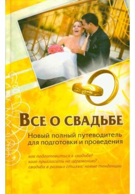 Все о свадьбе : Ноый полный путеводитель для подготовки и проведения