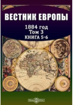 Вестник Европы. 1884. Т. 3, Книга 5-6, Май-июнь