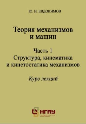 Теория механизмов и машин: курс лекций, Ч. 1. Структура, кинематика и кинетостатика механизмов