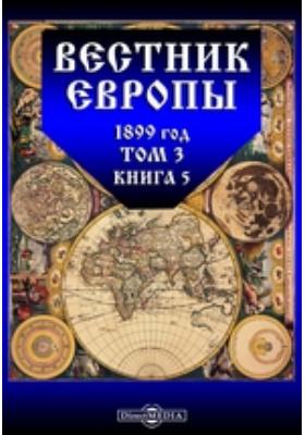 Вестник Европы: журнал. 1899. Т. 3, Книга 5, Май