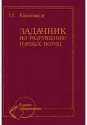 Задачник по разрушению горных пород: учебное пособие