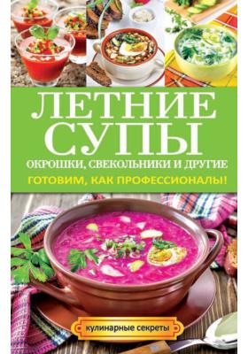 Летние супы, окрошки, свекольники и другие. Готовим, как профессионалы!