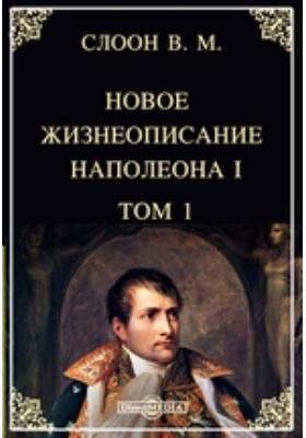 Новое жизнеописание Наполеона I. Т. 1
