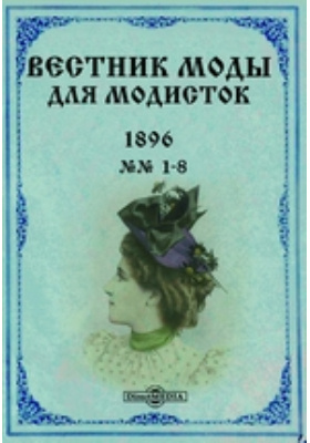 Вестник моды для модисток. 1896. №№ 1-8