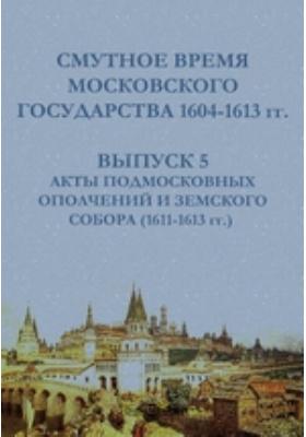 Смутное время Московского государства 1604-1613 гг(1611-1613 гг.). Вып. 5. Акты подмосковных ополчений и Земского собора