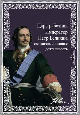 Царь-работник Император Петр Великий: его жизнь и славная деятельность: с многочисленными рисунками в тексте