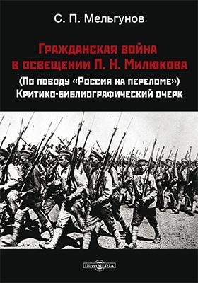 Гражданская война в освещении П. Н. Милюкова : (по поводу «Россия на переломе»): критико-библиографический очерк