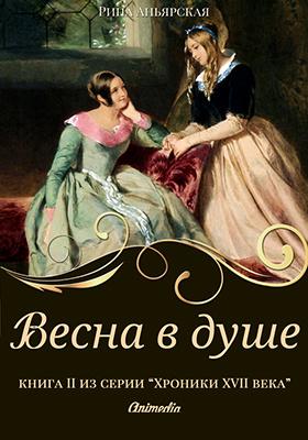 Весна в душе : книга вторая из серии «Кусочки. Хроники XVII века. Наследие»