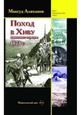 Поход в Хиву (кавказских отрядов). 1873 : степь и оазис