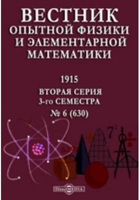 Вестник опытной физики и элементарной математики : Вторая серия 3-го семестра. 1915. № 6 (630)