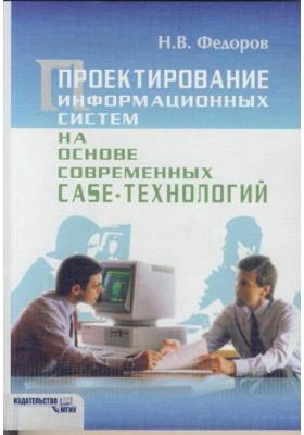 Проектирование информационных систем на основе современных CASE-технологий : Учебное пособие