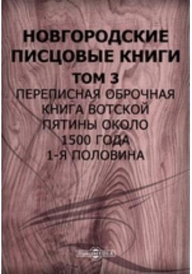 Новгородские писцовые книги 1-я половина. Т. 3. Переписная оброчная книга Вотской пятины около 1500 года