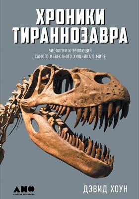 Хроники тираннозавра : биология и эволюция самого известного хищника в мире: научно-популярное издание