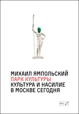 Парк культуры : культура и насилие в Москве сегодня: научно-популярное издание