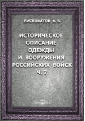 Историческое описание одежды и вооружения Российских войск: с рисунками, составленное по Высочайшему повелению, Ч. 7
