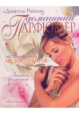 Домашний парфюмер = Aromatherapy Bible : Настольная книга по ароматерапии. Запахи и ароматы