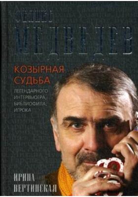 Феликс Медведев : Козырная судьба легендарного интервьюера, библиофила, игрока