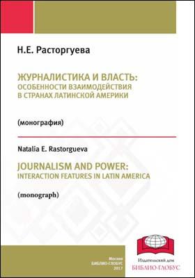 Журналистика и власть: особенности взаимодействия в странах Латинской Америки = JOURNALISM AND POWER: INTERACTION FEATURES IN LATIN AMERICA: монография