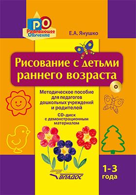 Рисование с детьми раннего возраста. 1–3 года : методическое пособие для педагогов дошкольных учреждений и родителей