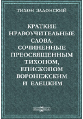 Краткие нравоучительные слова, сочиненные преосвященным Тихоном, епископом Воронежским и Елецким, во время пребывания его на обещании той же епархии в Задонском монастыре