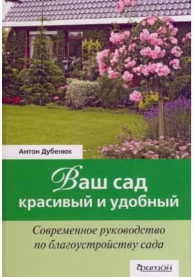 Ваш сад - красивый и удобный : Современное руководство по благоустройству сада