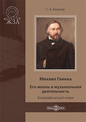 Михаил Глинка. Его жизнь и музыкальная деятельность : биографический очерк: публицистика