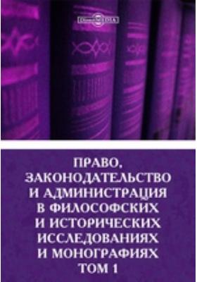 Право, законодательство и администрация в философских и исторических исследованиях и монографиях: публицистика. Т. 1