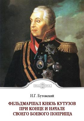 Фельдмаршал князь Кутузов при конце и начале своего боевого поприща. Первая война императора Александра I с Наполеоном I в 1805 г