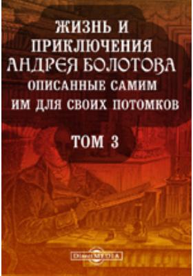 Жизнь и приключения Андрея Болотова. Описанные самим им для своих потомков, 1738-1793 15-21. Т. 3. ч