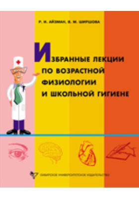 Избранные лекции по возрастной физиологии и школьной гигиене : лекции: курс лекций