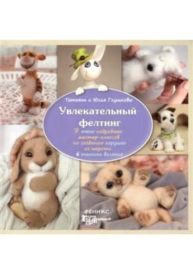 Увлекательный фелтинг : 9 очень подробных мастер-классов по созданию игрушек из шерсти в технике валяния. 2-е издание