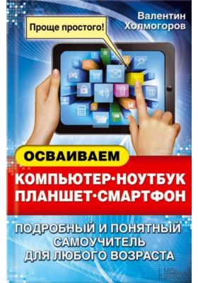 Осваиваем компьютер, ноутбук, планшет, смартфон : Подробный и понятный самоучитель для любого возраста