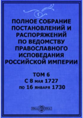 Полное собрание постановлений и распоряжений по ведомству православного исповедания Российской империи. Том 6. С 8 мая 1727 по 16 января 1730