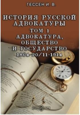 История русской адвокатуры 1864-20/11-1914. Т. 1. Адвокатура, общество и государство