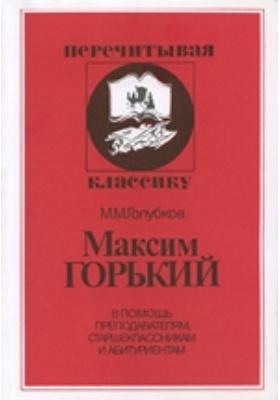 Максим Горький. В помощь преподавателям, старшеклассникам и абитуриентам
