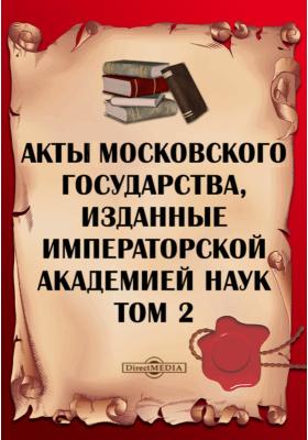 Акты Московского государства : изданные Императорской Академией Наук. Т. 2