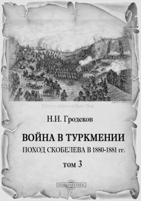 Война в Туркмении. Поход Скобелева в 1880 - 1881 гг. Т. 3