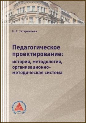 Педагогическое проектирование : история, методология, организационно-методическая система: монография