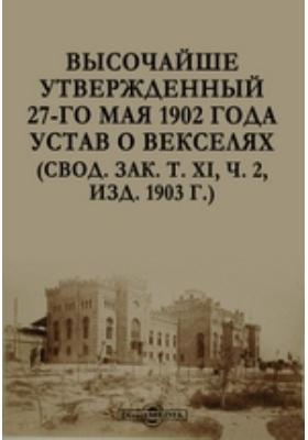 Высочайше утвержденный 27-го мая 1902 года Устав о векселях (Свод. зак 2, изд. 1903 г.): практическое пособие. Том XI. ч