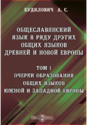 Общеславянский язык в ряду других общих языков древней и новой Европы. Т. 1. Очерки образования общих языков южной и западной Европы