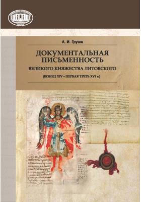 Документальная письменность Великого Княжества Литовского (конец XIV – первая треть XVI в.): научное издание