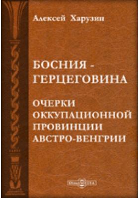 Босния и Герцеговина. Очерки оккупационной провинции Австро-Венгрии
