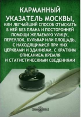 Карманный указатель Москвы, или легчайший способ отыскать в ней без плана и посторонней помощи желаемую улицу, переулок, бульвар или площадь, с находящимися при них церквами и зданиями, с кратким описанием Кремля и статистическими сведениями
